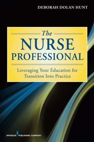 The Nurse Professional: Leveraging Your Education for Transition Into Practice by Deborah Dolan Hunt