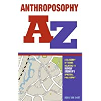 Anthroposophy A-Z: A Glossary of Terms Relating to Rudolf Steiner's Spiritual Philosophy