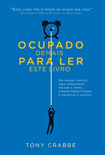 Ocupado demais para ler este livro: Um manual prático para administrar melhor o tempo, ganhar produtividade e garantir o sucesso