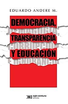 Democracia, transparencia y educación. Demagogia, corrupción e ignorancia de [Andere M., Eduardo]