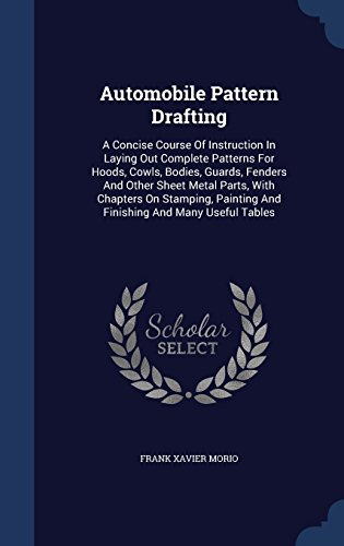 Automobile Pattern Drafting: A Concise Course of Instruction in Laying Out Complete Patterns for Hoods, Cowls, Bodies, Guards, Fenders and Other Sheet ... Painting and Finishing and Many Useful Tables
