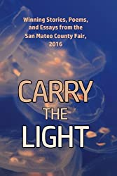 Carry the Light: Winning Stories, Poems and Essays from the San Mateo County Fair, 2016 (Volume 5)