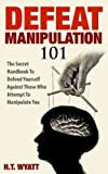 img - for Defeat Manipulation 101: The Secret Handbook To Defend Yourself Against Those Who Attempt To Manipulate You book / textbook / text book