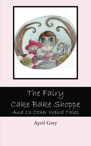 Book: The Fairy Cake Bake Shoppe - And 13 Other Weird Tales by April Grey
