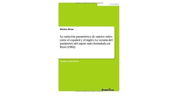 La variación paramétrica de sujetos nulos entre el español y el inglés: La versión del parámetro del sujeto nulo formulada en Rizzi (1982) eBook: Markus ...