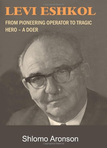 Download Levi Eshkol: From Pioneering Operator to Tragic Hero - A Doer PDF