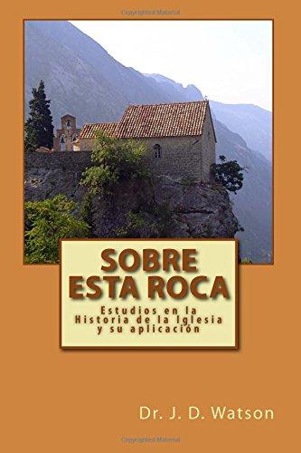 Sobre esta Roca: Estudios en la Historia de la Iglesia y su aplicacion (Spanish Edition) [Dr. J. D. Watson] (Tapa Blanda)