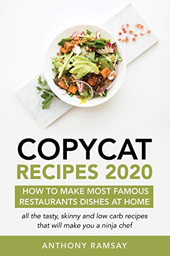 Copycat Recipes 2020: How to Make Your Favorite Restaurant Dishes at Home: All of the Most Skinny and Low-Carb Recipes That Will Make You a Ninja Chef