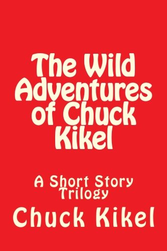 The Wild Adventures of Chuck Kikel: A Short Story Trilogy