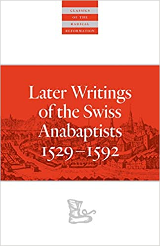 Later Writings of the Swiss Anabaptists 1529-1592 (Classics