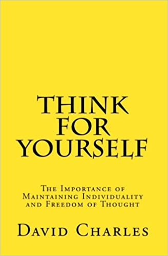 Think For Yourself The Importance Of Maintaining Individuality And Freedom Of Thought David Charles  Amazon Com Books