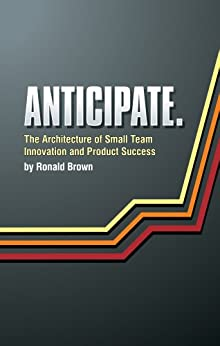 Anticipate. The Architecture of Small Team Innovation and Product Success by [Brown, Ronald]