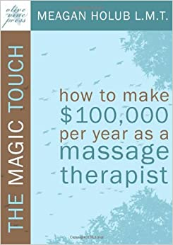 Book The Magic Touch: How to make $100, 000 per year as a Massage Therapist: simple and effective business, marketing, and ethics education for a successful career in Massage Therapy