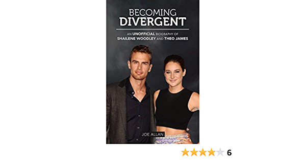 Becoming Divergent An Unofficial Biography Of Shailene Woodley And Theo James By Joe Allan