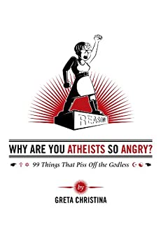 Why Are You Atheists So Angry? 99 Things That Piss Off the Godless by [Christina, Greta]