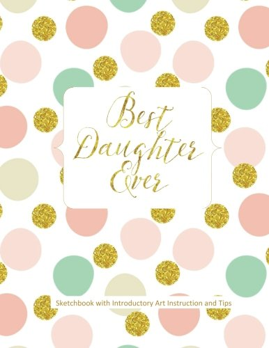 Best Daughter Ever Sketchbook with Introductory Art Instruction and Tips: Easter Gifts for Girls in all Departments Easter Gifts for Teens in all ... Basket Stuffers for Teens Girls in all D