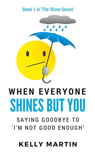 When Everyone Shines But You: Saying Goodbye To 'I'm Not Good Enough' (The Shine Series Book 1)