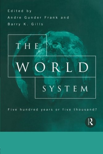 The World System: Five Hundred Years or Five Thousand? (Reorient Global Economy In The Asian Age)
