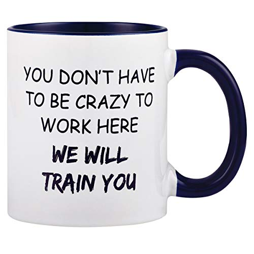 Funny Coffee Mug You Dont Have To Be Crazy To Work Here We Will Train You Coffee Tea Cup Novelty Cup Mug Great Gift for Employee Boss Coworker (Best Coffee Mugs For Work)