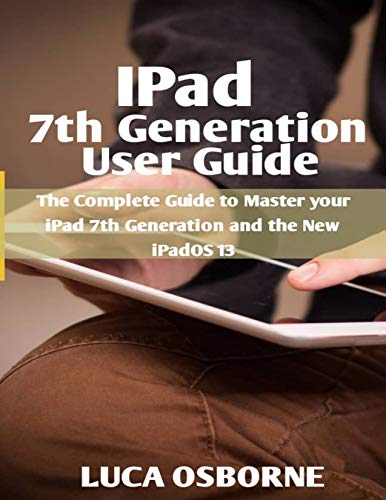 IPad 7th Generation User Guide: The Complete Guide to Master Your iPad 7th Generation and the New iPadOS 13 (Ipod Nano No Screen)