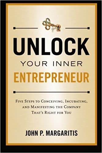 Unlock Your Inner Entrepreneur: Five Steps to Conceiving, Incubating, and Manifesting the Company That's Right for You by John P. Margaritis (2012-05-26)