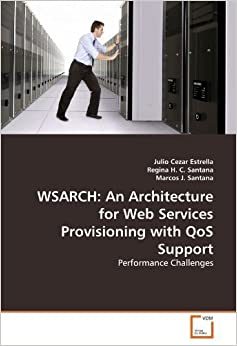 WSARCH: An Architecture for Web Services Provisioning with QoS Support: Performance Challenges by Estrella, Julio Cezar, H. C. Santana, Regina, J. Santana, Ma (2011)