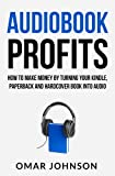 Audiobook Profits: How To Make Money by Turning Your Kindle, Paperback, And Hard cover Book Into Audio