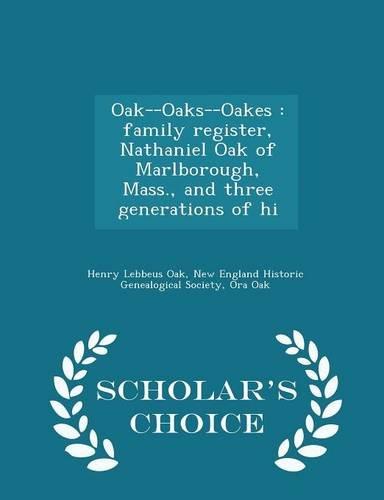 Oak--Oaks--Oakes: family register, Nathaniel Oak of Marlborough, Mass., and three generations of hi - Scholar's Choice Edition (Oak Natural Register)