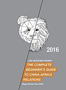 The Complete Beginner's Guide to China-Africa Relations - 2016: Mega-themes from 2016