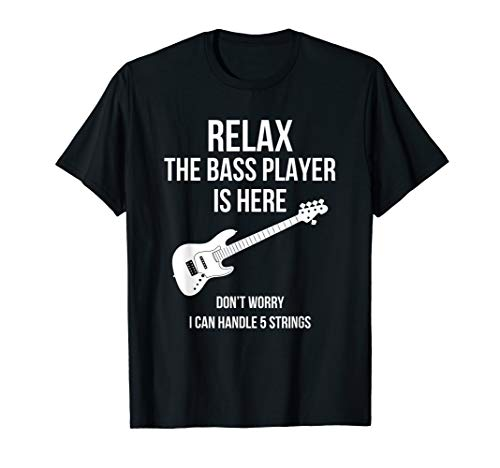 Relax The 5 Strings Bass Guitar Player Is Here T Shirt