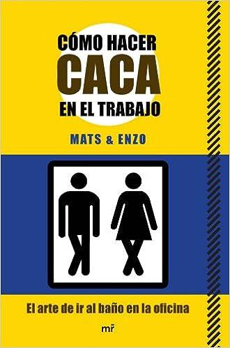 Cómo Hacer Caca En El Trabajo: El Arte De Ir Al Baño En La Oficina (manuales Practicos (m.roca)) por Mats & Enzo