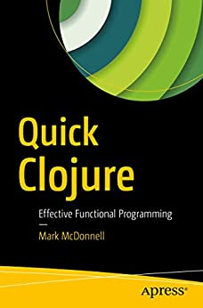 Quick Clojure: Effective Functional Programming by [McDonnell, Mark]