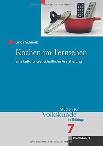 Kochen im Fernsehen: Eine kulturwissenschaftliche Annäherung (Studien zur Volkskunde in Thüringen)