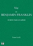 Vie de Benjamin Franklin écrite par lui-même (avec notes)