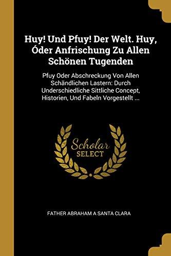 Huy! Und Pfuy! Der Welt. Huy, Óder Anfrischung Zu Allen Schönen Tugenden: Pfuy Oder Abschreckung Von Allen Schändlichen Lastern: Durch ... Und Fabeln Vorgestellt ... (German Edition)