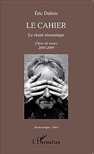 Le cahier : Le chant sémantique, Choix de textes 2004-2009 par Eric Dubois