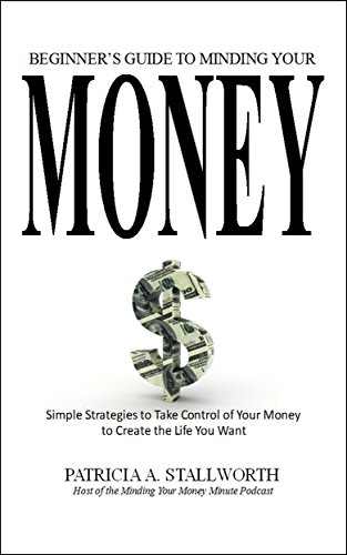 Beginner's Guide to Minding Your Money: Simple Strategies to Take Control of Your Money to Create the Life You Want