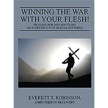 Winning the War with Your Flesh!: Healing for Men Battling Self-Destructive Sexual Patterns