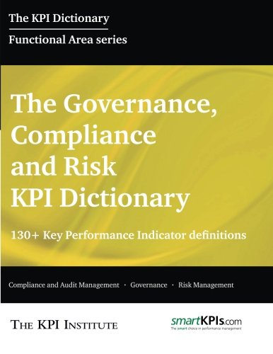The Governance, Compliance and Risk KPI Dictionary: 130+ Key Performance Indicator Definitions