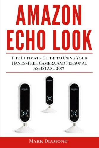 Amazon Echo Look: The Ultimate Guide to Using Your Hands-Free Camera and Personal Assistant 2017