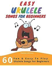 Easy Ukulele Songs For Beginners: 60 Fun & Easy To Play Ukulele Songs For Beginners (Sheet Music + Tabs + Chords + Lyrics)