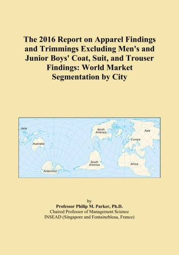 The 2016 Report on Apparel Findings and Trimmings Excluding Men's and Junior Boys' Coat, Suit, and Trouser Findings: World Market Segmentation by - Suit Trousers City