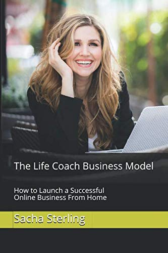 The Life Coach Business Model: How to Launch a Successful Online Business From Home