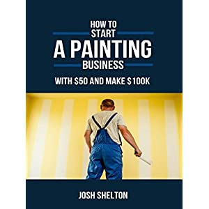 How to Start a Painting Business for $50 and Make 100k: Start Your Own Painting Business Fast