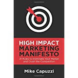 High Impact Marketing Manifesto: 21 Rules to Dominate Your Market and Crush the Competition
