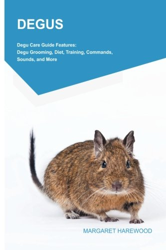 DEGUS Degu Care Guide Features: Degu Grooming, Diet, Training, Commands, Sounds, and More