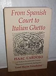 From Spanish Court to Italian Ghetto: Isaac Cardoso : A Study in Seventeenth-Century Marranism and Jewish Apologetics