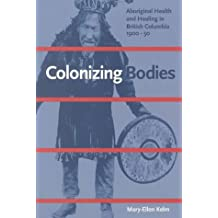 By Mary-Ellen Kelm - Colonizing Bodies: Aboriginal Health and Healing in British Columbia, 1900-50