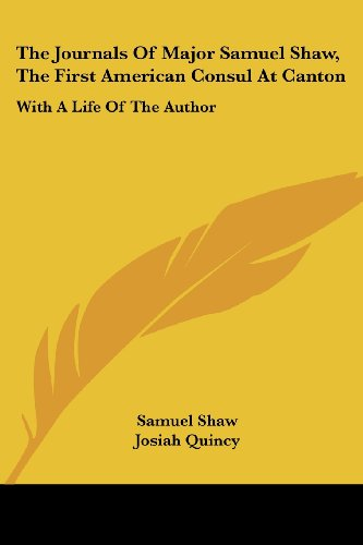 The Journals Of Major Samuel Shaw, The First American Consul At Canton: With A Life Of The Author
