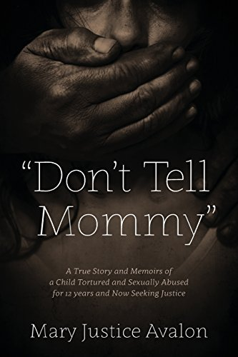 Don't Tell Mommy - A True Story and Memoirs of a Child Tortured and Sexually Abused for 12 years and Now Seeking Justice by Mary Justice Avalon (2014-09-10)